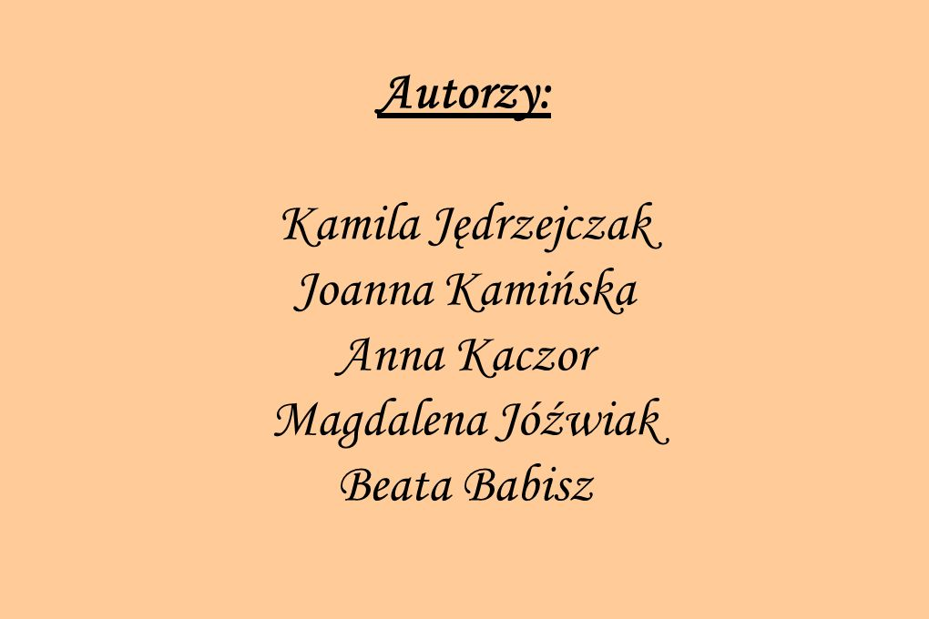 Autorzy: Kamila Jędrzejczak Joanna Kamińska Anna Kaczor Magdalena Jóźwiak Beata Babisz