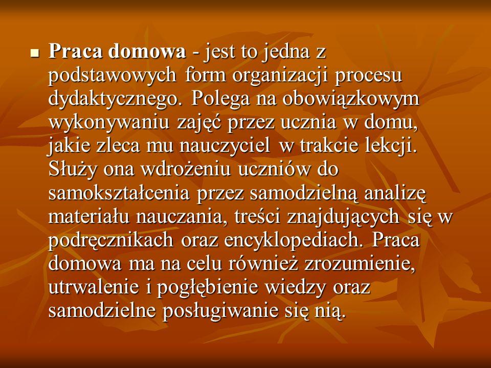 Praca domowa - jest to jedna z podstawowych form organizacji procesu dydaktycznego.