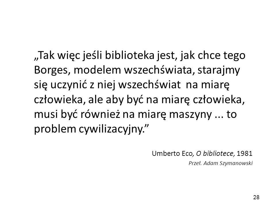 """""""Tak więc jeśli biblioteka jest, jak chce tego Borges, modelem wszechświata, starajmy się uczynić z niej wszechświat na miarę człowieka, ale aby być na miarę człowieka, musi być również na miarę maszyny ... to problem cywilizacyjny."""