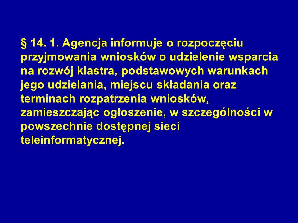§ 14. 1. Agencja informuje o rozpoczęciu przyjmowania wniosków o udzielenie wsparcia na rozwój klastra, podstawowych warunkach jego udzielania, miejscu składania oraz terminach rozpatrzenia wniosków, zamieszczając ogłoszenie, w szczególności w powszechnie dostępnej sieci teleinformatycznej.