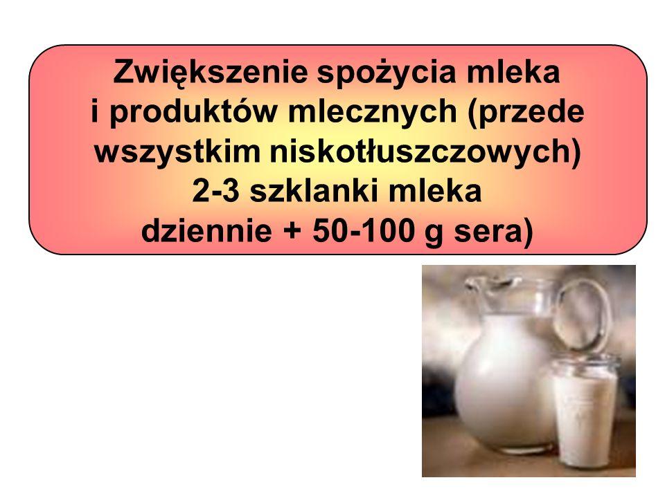 Zwiększenie spożycia mleka i produktów mlecznych (przede wszystkim niskotłuszczowych) 2-3 szklanki mleka dziennie + 50-100 g sera)