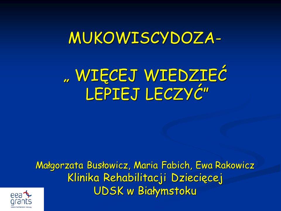 """MUKOWISCYDOZA- """" WIĘCEJ WIEDZIEĆ LEPIEJ LECZYĆ Małgorzata Busłowicz, Maria Fabich, Ewa Rakowicz Klinika Rehabilitacji Dziecięcej UDSK w Białymstoku"""