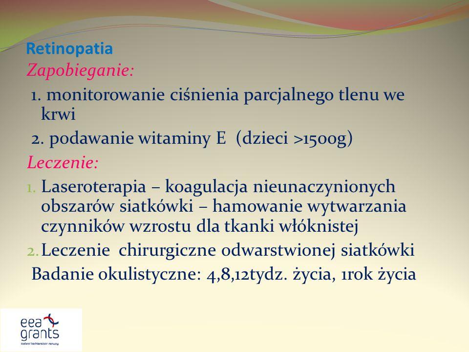 Retinopatia Zapobieganie: 1. monitorowanie ciśnienia parcjalnego tlenu we krwi. 2. podawanie witaminy E (dzieci >1500g)