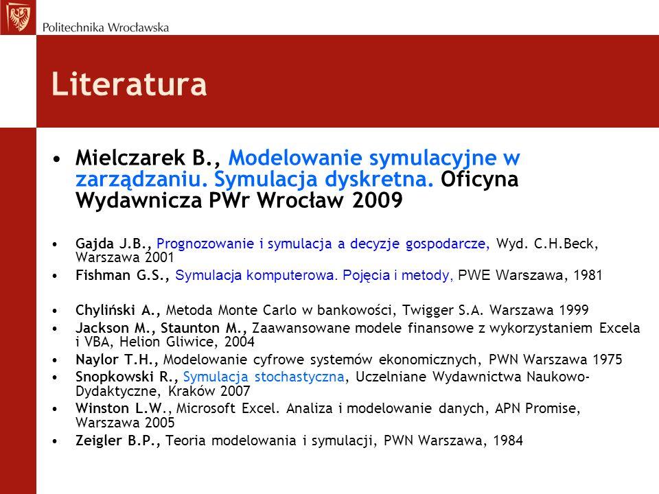 Literatura Mielczarek B., Modelowanie symulacyjne w zarządzaniu. Symulacja dyskretna. Oficyna Wydawnicza PWr Wrocław 2009.