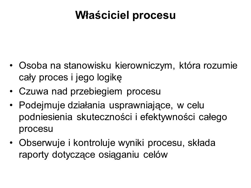 Właściciel procesu Osoba na stanowisku kierowniczym, która rozumie cały proces i jego logikę. Czuwa nad przebiegiem procesu.