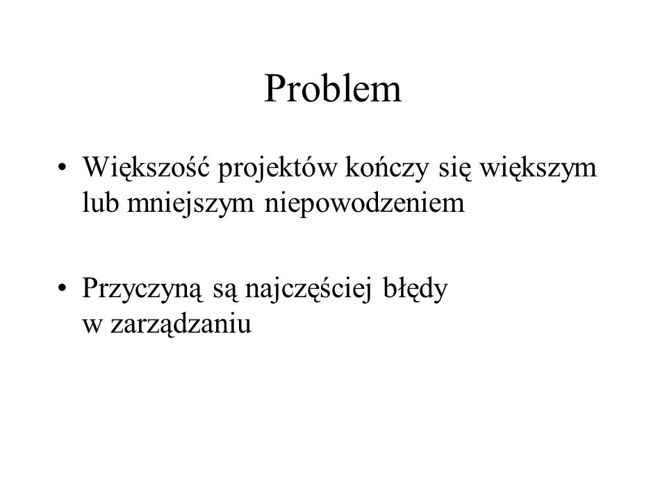Problem Większość projektów kończy się większym lub mniejszym niepowodzeniem.