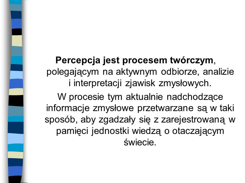 Percepcja jest procesem twórczym, polegającym na aktywnym odbiorze, analizie i interpretacji zjawisk zmysłowych.