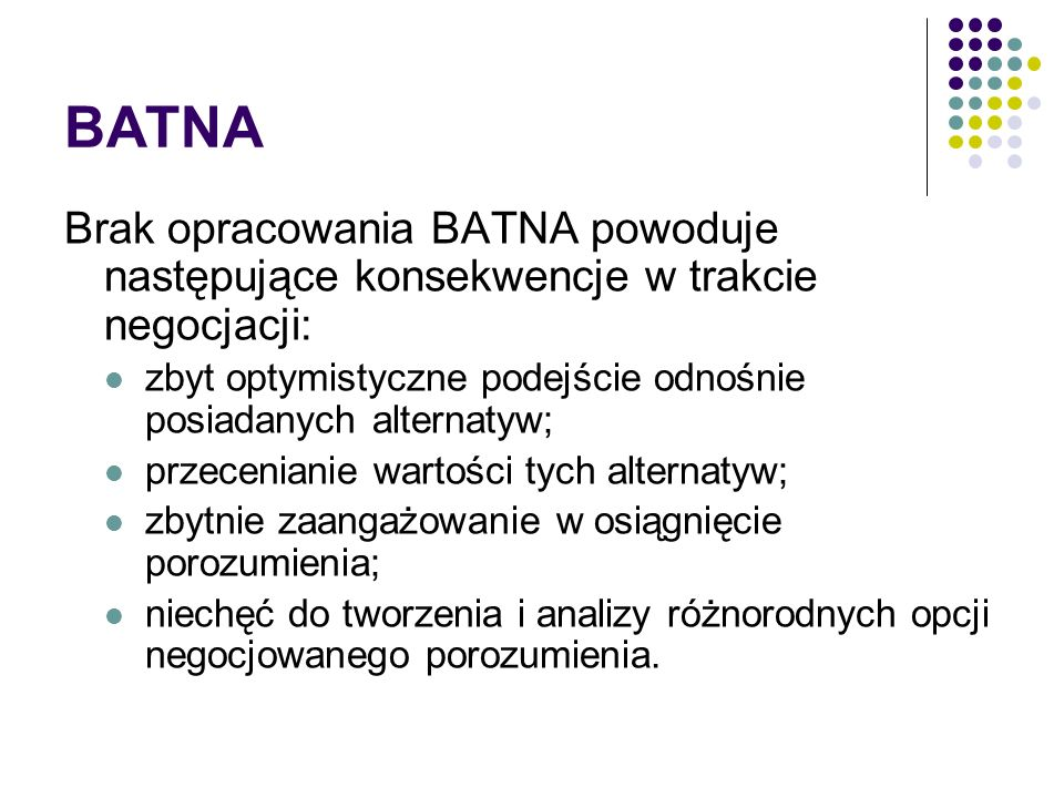 BATNABrak opracowania BATNA powoduje następujące konsekwencje w trakcie negocjacji: zbyt optymistyczne podejście odnośnie posiadanych alternatyw;