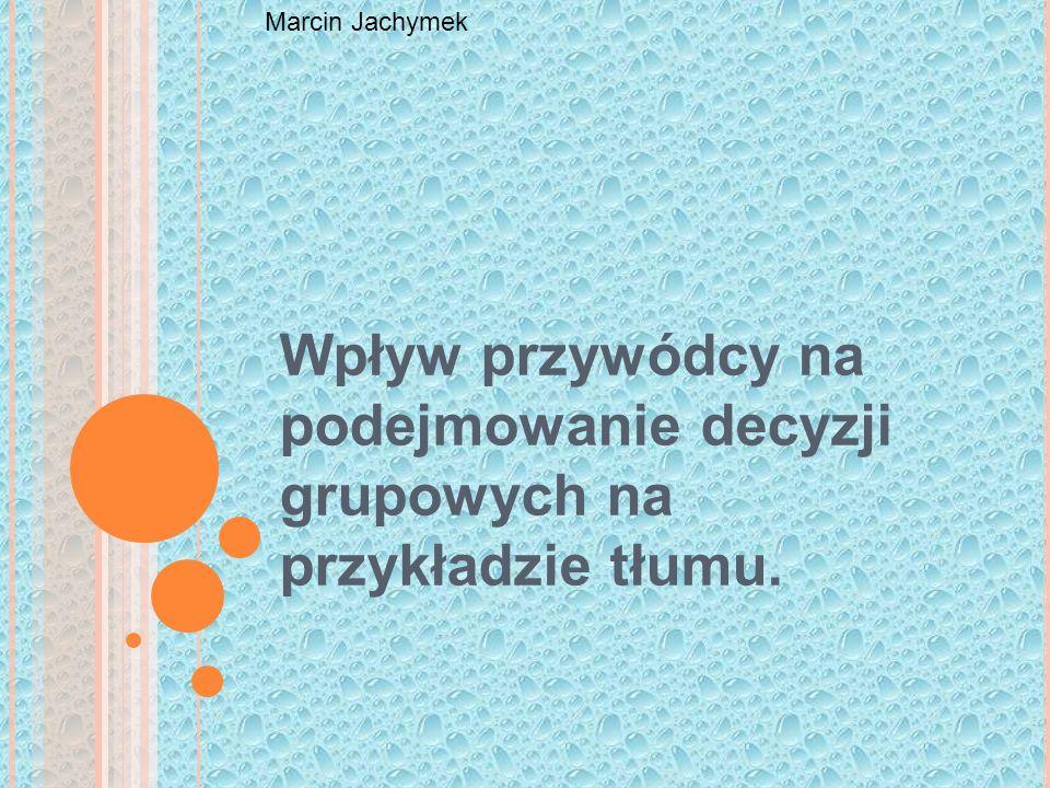 Marcin Jachymek Wpływ przywódcy na podejmowanie decyzji grupowych na przykładzie tłumu.