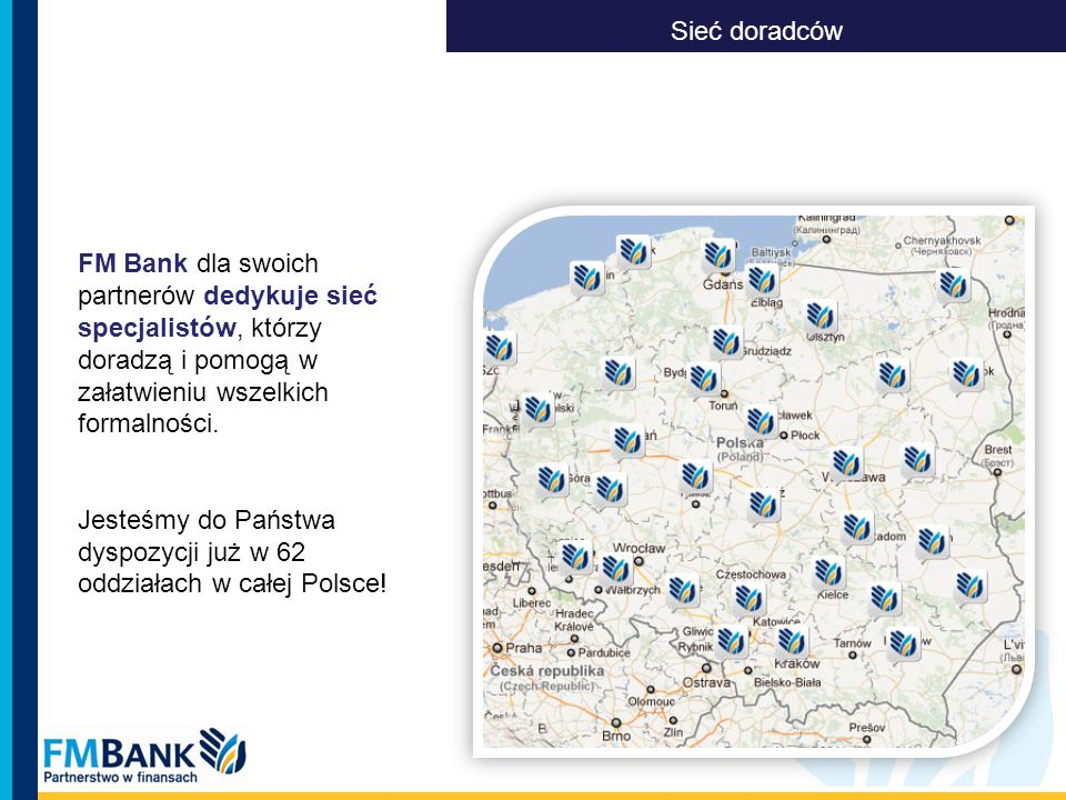 Sieć doradców FM Bank dla swoich partnerów dedykuje sieć specjalistów, którzy doradzą i pomogą w załatwieniu wszelkich formalności.
