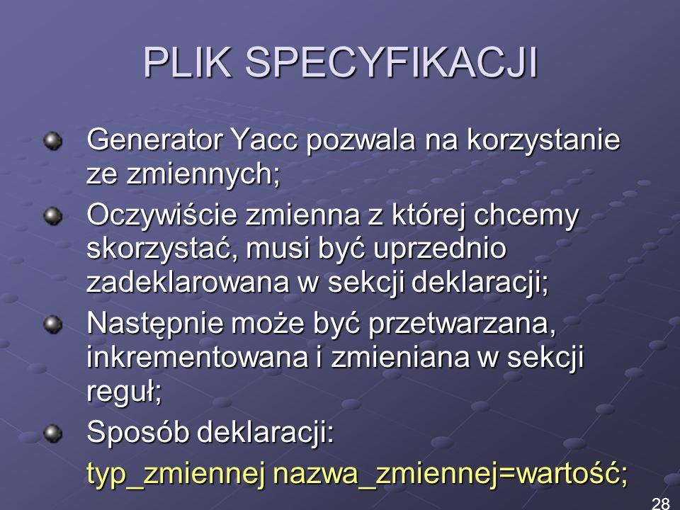 PLIK SPECYFIKACJI Generator Yacc pozwala na korzystanie ze zmiennych;