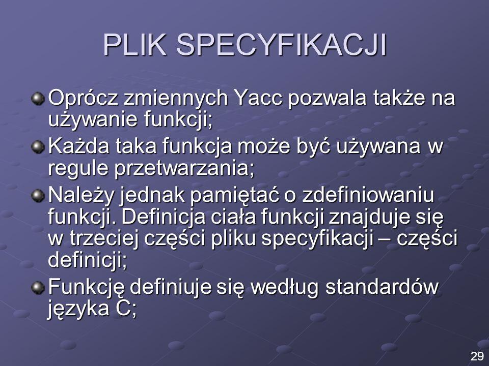 PLIK SPECYFIKACJI Oprócz zmiennych Yacc pozwala także na używanie funkcji; Każda taka funkcja może być używana w regule przetwarzania;