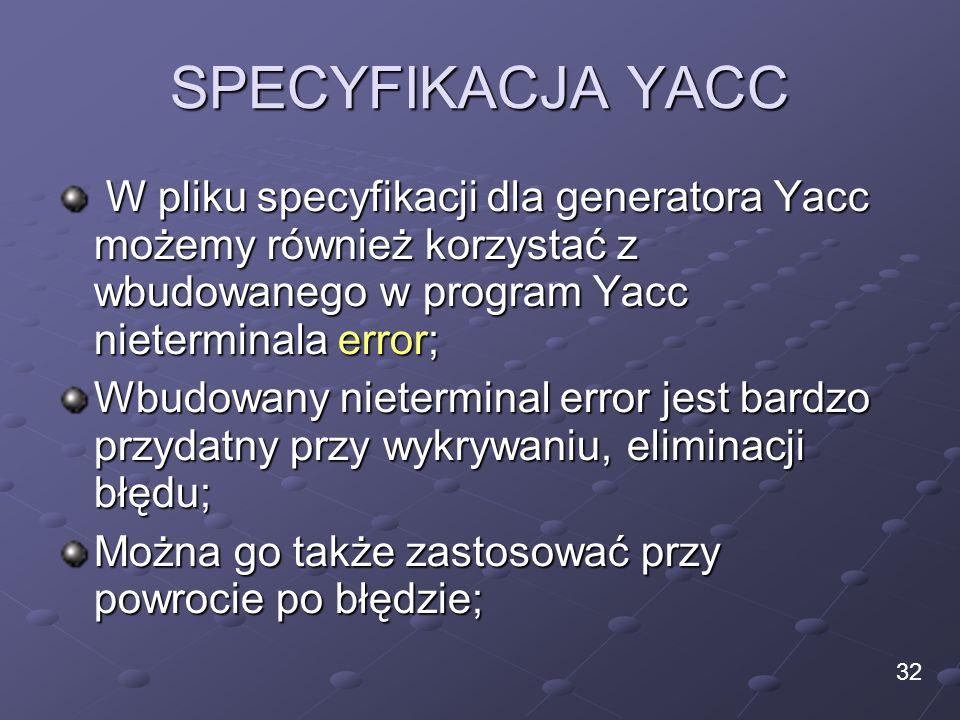 SPECYFIKACJA YACC W pliku specyfikacji dla generatora Yacc możemy również korzystać z wbudowanego w program Yacc nieterminala error;