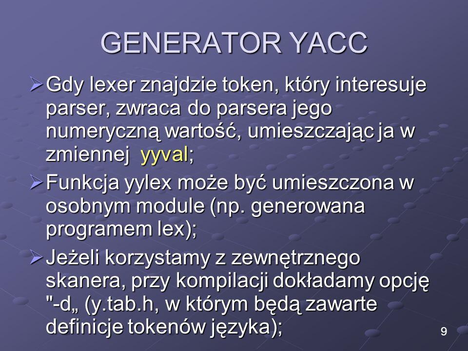GENERATOR YACC Gdy lexer znajdzie token, który interesuje parser, zwraca do parsera jego numeryczną wartość, umieszczając ja w zmiennej yyval;