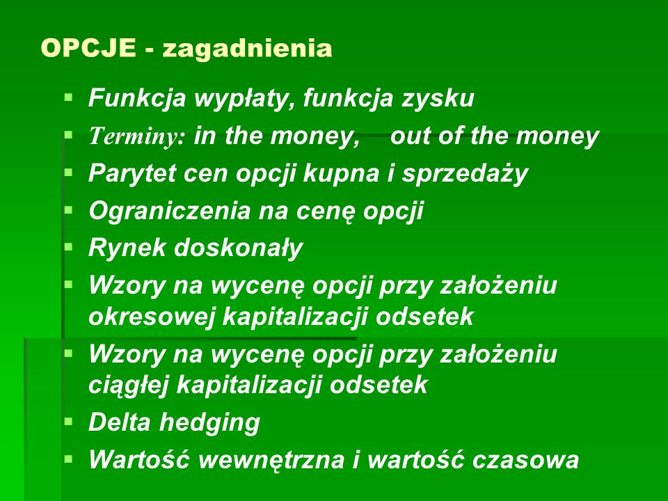 OPCJE - zagadnienia Funkcja wypłaty, funkcja zysku. Terminy: in the money, out of the money. Parytet cen opcji kupna i sprzedaży.