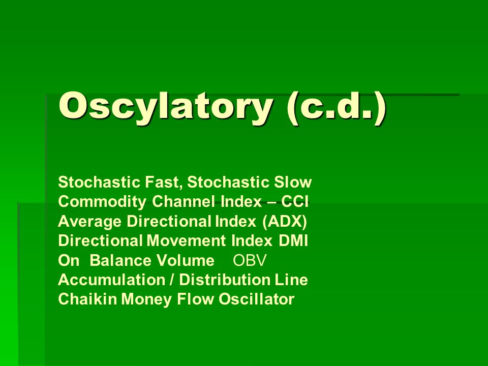 Oscylatory (c.d.) Stochastic Fast, Stochastic Slow Commodity Channel Index – CCI Average Directional Index (ADX) Directional Movement Index DMI On Balance Volume OBV Accumulation / Distribution Line Chaikin Money Flow Oscillator