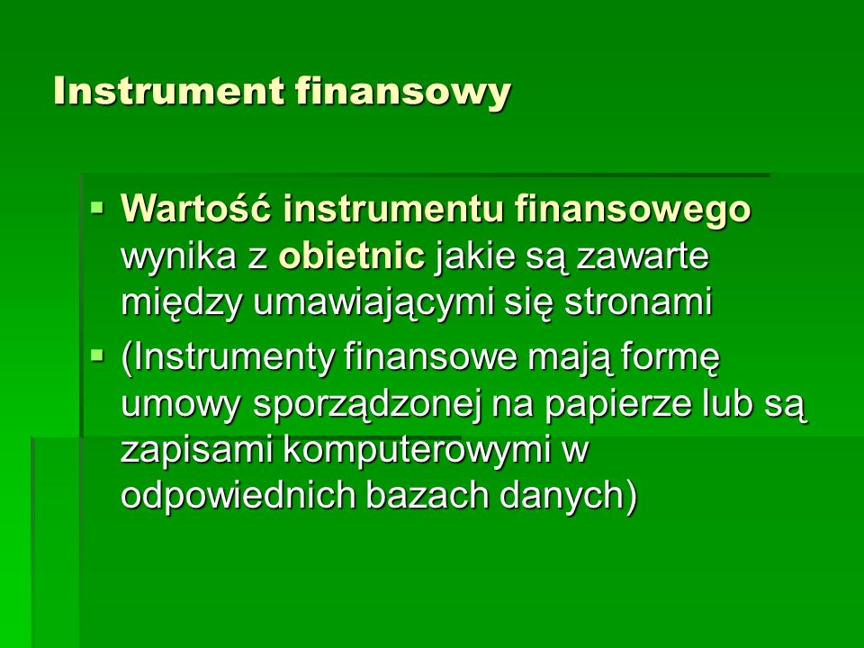 Instrument finansowy Wartość instrumentu finansowego wynika z obietnic jakie są zawarte między umawiającymi się stronami.