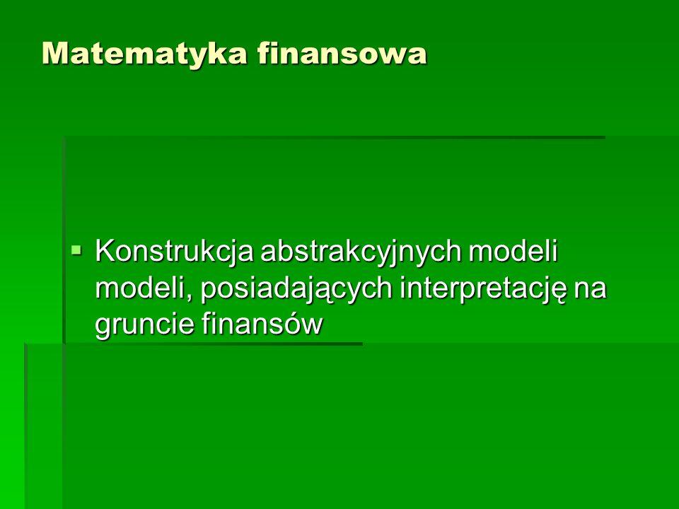 Matematyka finansowa Konstrukcja abstrakcyjnych modeli modeli, posiadających interpretację na gruncie finansów.