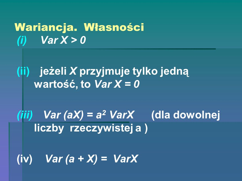 Wariancja. Własności Var X > 0. jeżeli X przyjmuje tylko jedną wartość, to Var X = 0.