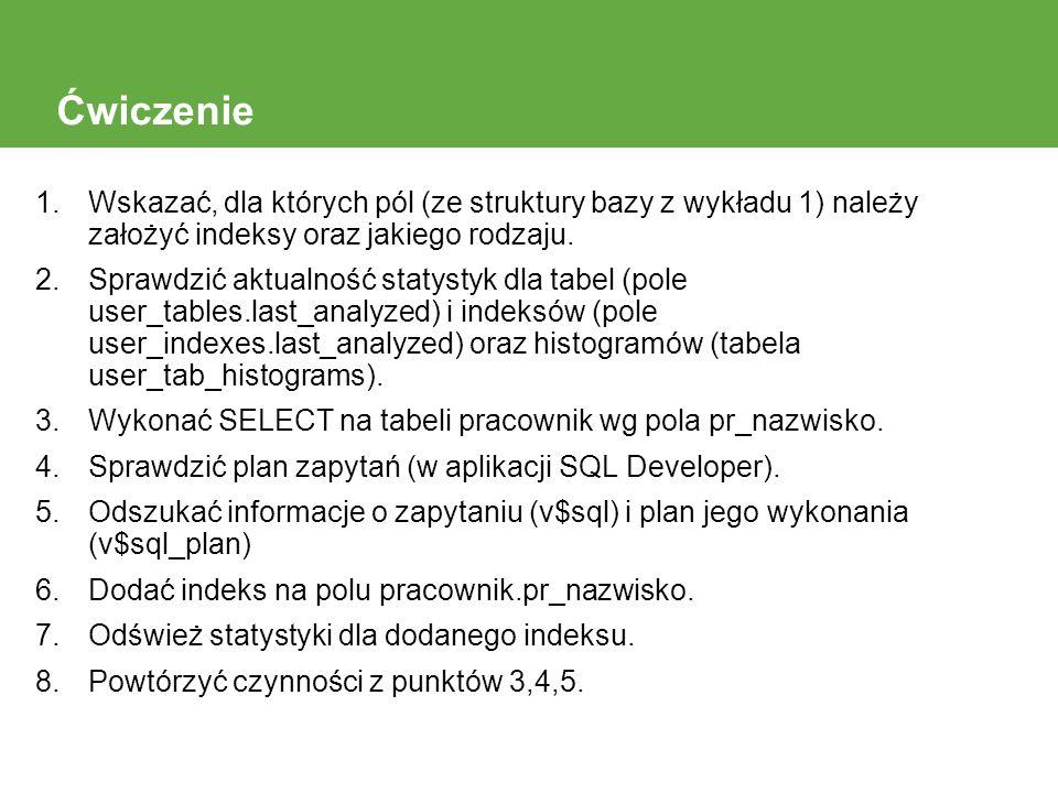 Ćwiczenie Wskazać, dla których pól (ze struktury bazy z wykładu 1) należy założyć indeksy oraz jakiego rodzaju.
