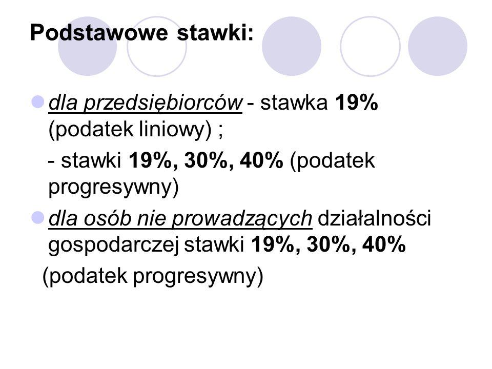 Podstawowe stawki: dla przedsiębiorców - stawka 19% (podatek liniowy) ; - stawki 19%, 30%, 40% (podatek progresywny)