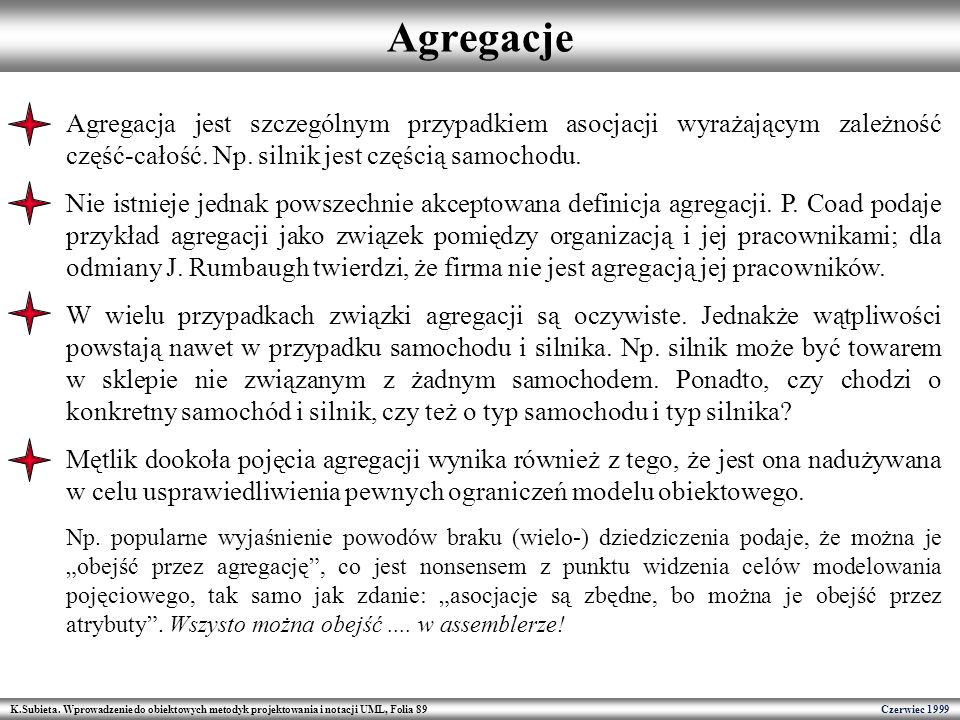 Agregacje Agregacja jest szczególnym przypadkiem asocjacji wyrażającym zależność część-całość. Np. silnik jest częścią samochodu.