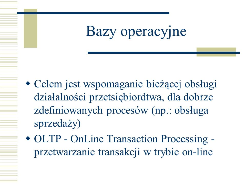 Bazy operacyjne Celem jest wspomaganie bieżącej obsługi działalności przetsiębiordtwa, dla dobrze zdefiniowanych procesów (np.: obsługa sprzedaży)