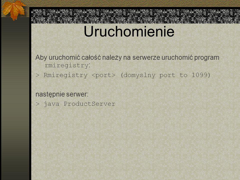 Uruchomienie Aby uruchomić całość należy na serwerze uruchomić program rmiregistry: > Rmiregistry <port> (domyslny port to 1099)