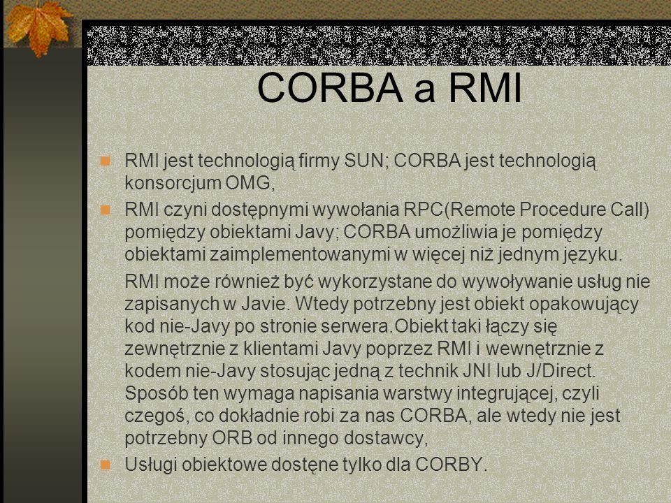 CORBA a RMI RMI jest technologią firmy SUN; CORBA jest technologią konsorcjum OMG,