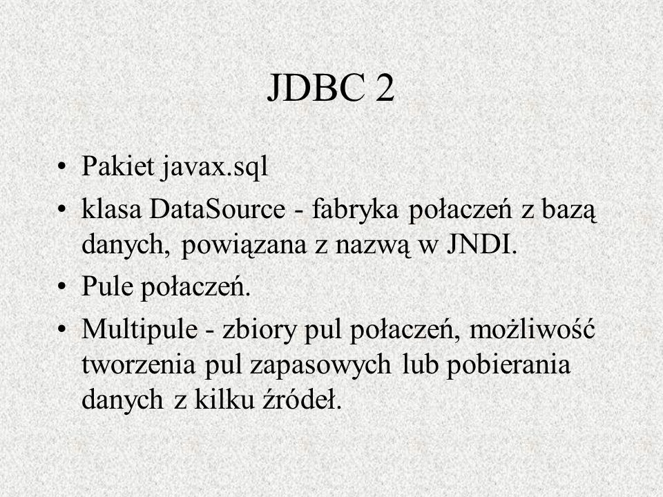 JDBC 2 Pakiet javax.sql. klasa DataSource - fabryka połaczeń z bazą danych, powiązana z nazwą w JNDI.