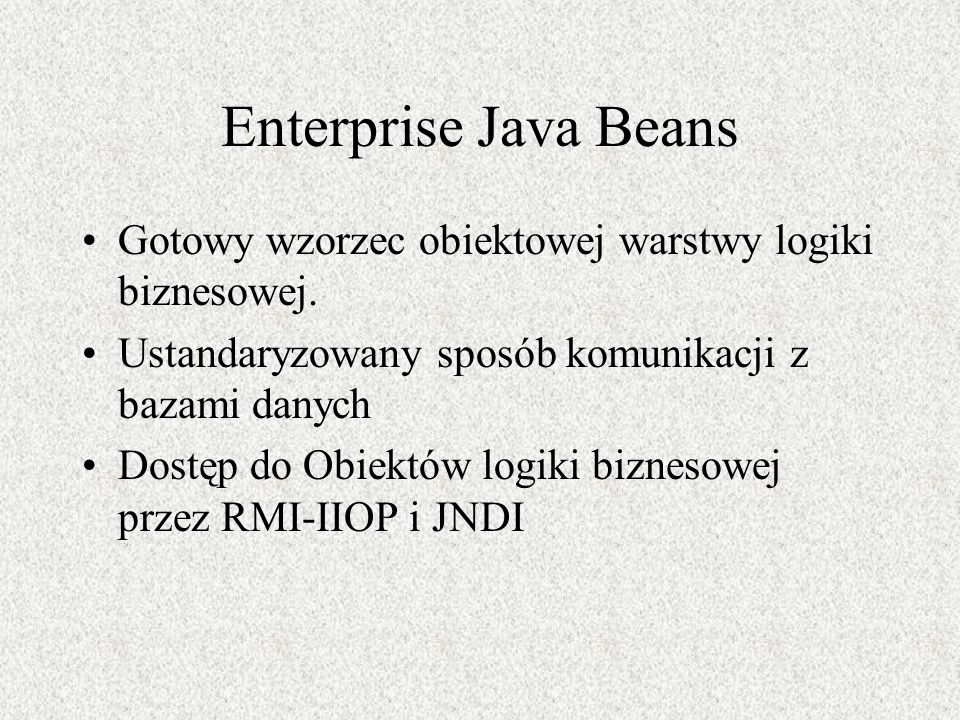 Enterprise Java Beans Gotowy wzorzec obiektowej warstwy logiki biznesowej. Ustandaryzowany sposób komunikacji z bazami danych.
