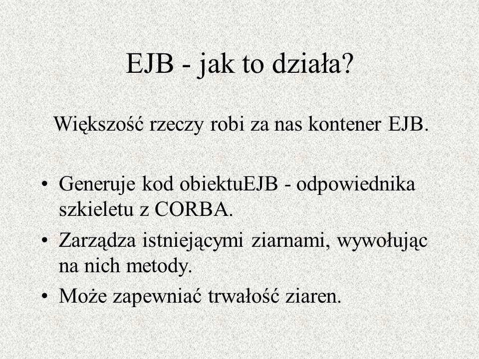 EJB - jak to działa Większość rzeczy robi za nas kontener EJB.