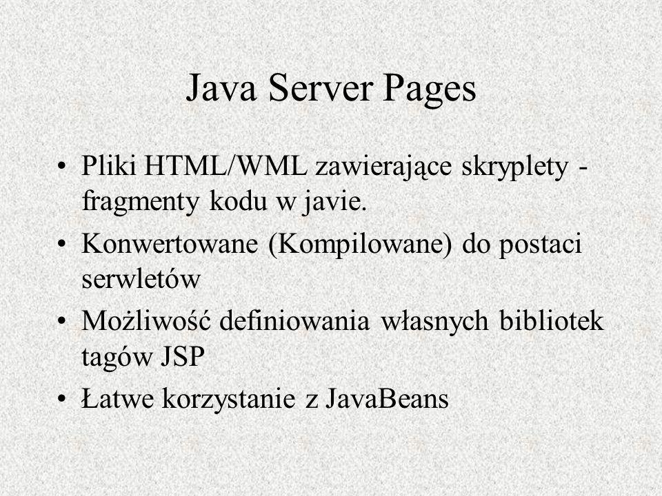 Java Server Pages Pliki HTML/WML zawierające skryplety - fragmenty kodu w javie. Konwertowane (Kompilowane) do postaci serwletów.