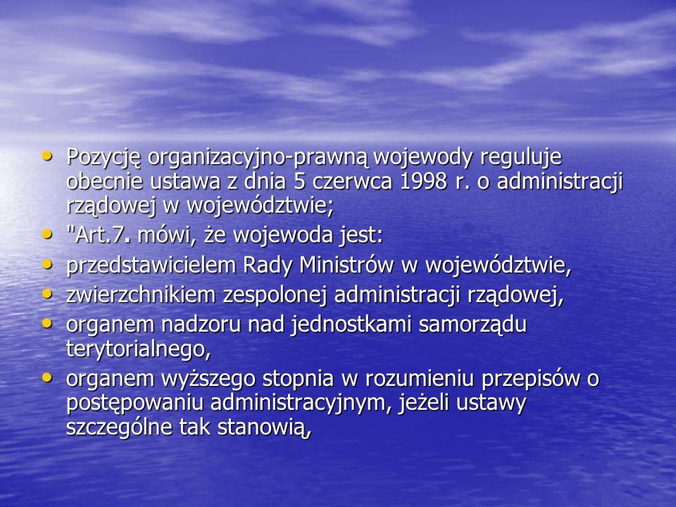 Pozycję organizacyjno-prawną wojewody reguluje obecnie ustawa z dnia 5 czerwca 1998 r. o administracji rządowej w województwie;