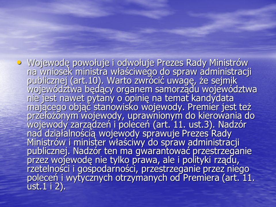 Wojewodę powołuje i odwołuje Prezes Rady Ministrów na wniosek ministra właściwego do spraw administracji publicznej (art.10).