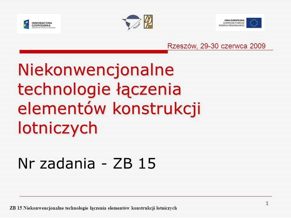 Rzeszów, 29-30 czerwca 2009 Niekonwencjonalne technologie łączenia elementów konstrukcji lotniczych Nr zadania - ZB 15.