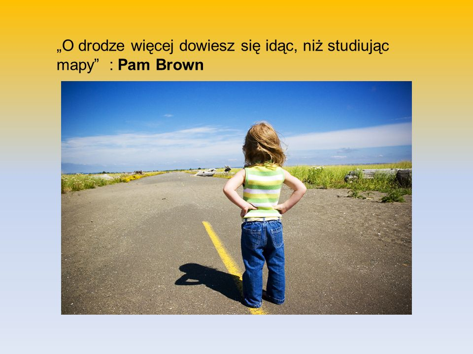 """""""O drodze więcej dowiesz się idąc, niż studiując mapy : Pam Brown"""