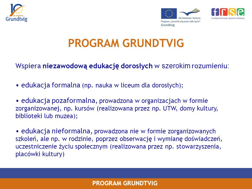 PROGRAM GRUNDTVIG Wspiera niezawodową edukację dorosłych w szerokim rozumieniu: edukacja formalna (np. nauka w liceum dla dorosłych);