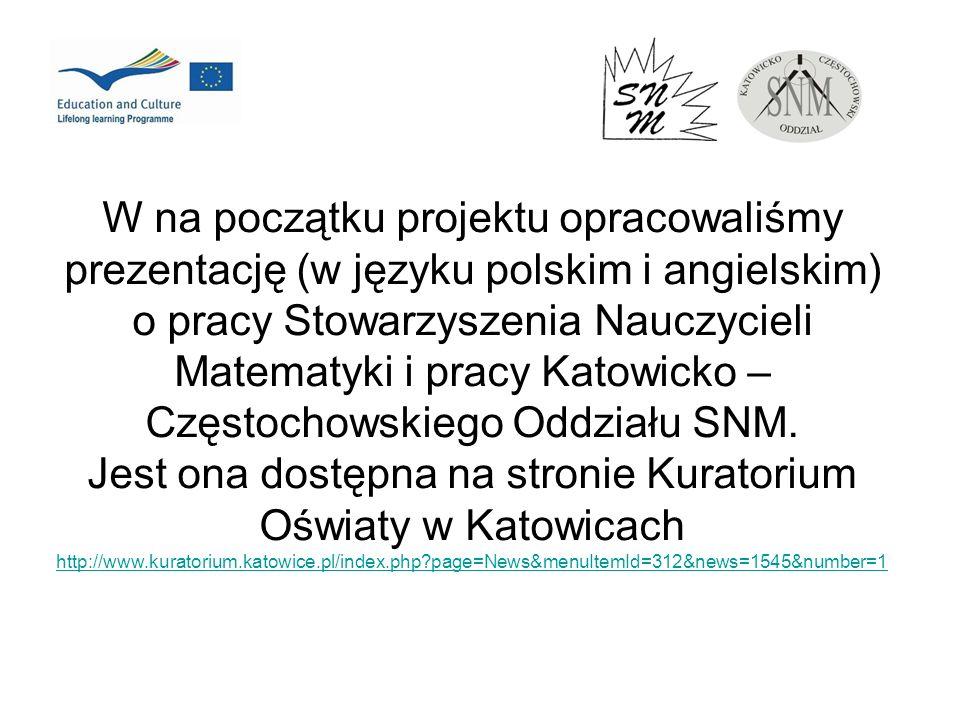 W na początku projektu opracowaliśmy prezentację (w języku polskim i angielskim) o pracy Stowarzyszenia Nauczycieli Matematyki i pracy Katowicko – Częstochowskiego Oddziału SNM.