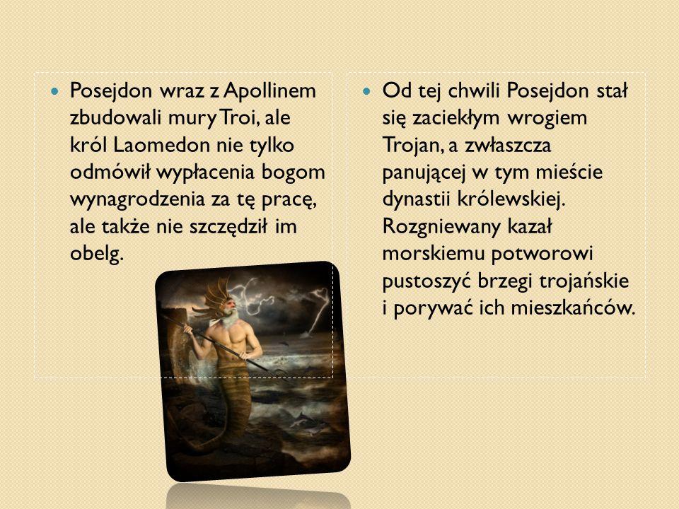 Posejdon wraz z Apollinem zbudowali mury Troi, ale król Laomedon nie tylko odmówił wypłacenia bogom wynagrodzenia za tę pracę, ale także nie szczędził im obelg.