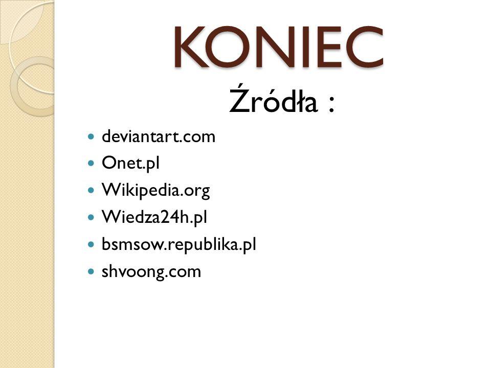 KONIEC Źródła : deviantart.com Onet.pl Wikipedia.org Wiedza24h.pl