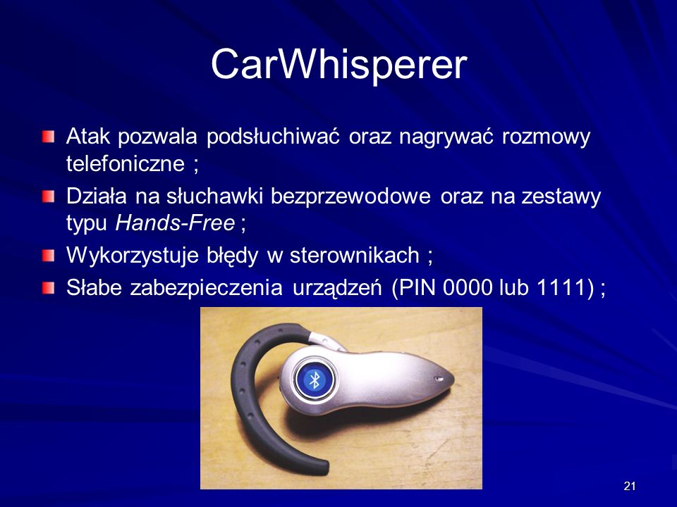 CarWhisperer Atak pozwala podsłuchiwać oraz nagrywać rozmowy telefoniczne ; Działa na słuchawki bezprzewodowe oraz na zestawy typu Hands-Free ;