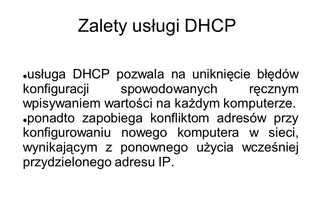 Zalety usługi DHCP usługa DHCP pozwala na uniknięcie błędów konfiguracji spowodowanych ręcznym wpisywaniem wartości na każdym komputerze.