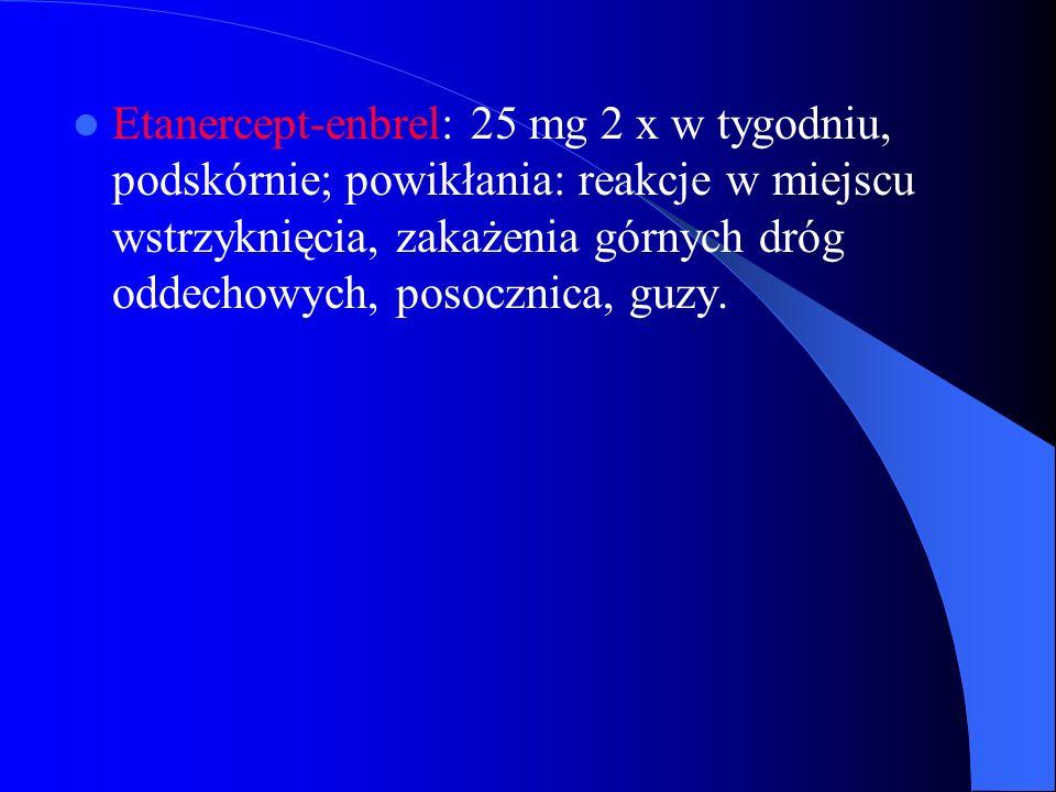 Etanercept-enbrel: 25 mg 2 x w tygodniu, podskórnie; powikłania: reakcje w miejscu wstrzyknięcia, zakażenia górnych dróg oddechowych, posocznica, guzy.