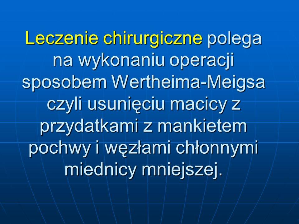 Leczenie chirurgiczne polega na wykonaniu operacji sposobem Wertheima-Meigsa czyli usunięciu macicy z przydatkami z mankietem pochwy i węzłami chłonnymi miednicy mniejszej.