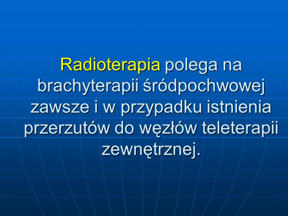 Radioterapia polega na brachyterapii śródpochwowej zawsze i w przypadku istnienia przerzutów do węzłów teleterapii zewnętrznej.
