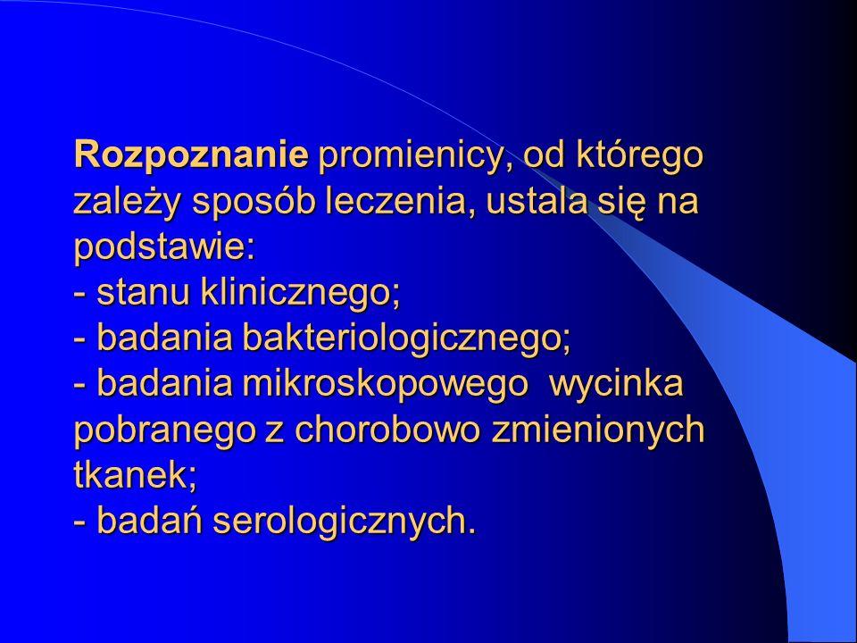 Rozpoznanie promienicy, od którego zależy sposób leczenia, ustala się na podstawie: - stanu klinicznego; - badania bakteriologicznego; - badania mikroskopowego wycinka pobranego z chorobowo zmienionych tkanek; - badań serologicznych.