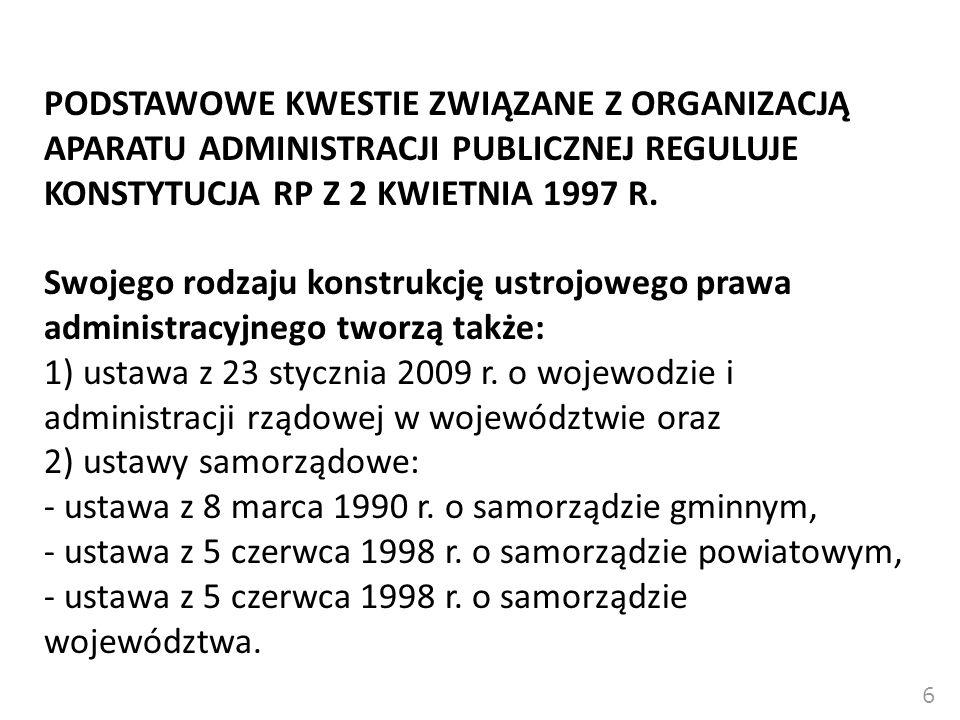PODSTAWOWE KWESTIE ZWIĄZANE Z ORGANIZACJĄ APARATU ADMINISTRACJI PUBLICZNEJ REGULUJE KONSTYTUCJA RP Z 2 KWIETNIA 1997 R. Swojego rodzaju konstrukcję ustrojowego prawa administracyjnego tworzą także: 1) ustawa z 23 stycznia 2009 r. o wojewodzie i administracji rządowej w województwie oraz 2) ustawy samorządowe: - ustawa z 8 marca 1990 r. o samorządzie gminnym, - ustawa z 5 czerwca 1998 r. o samorządzie powiatowym, - ustawa z 5 czerwca 1998 r. o samorządzie województwa.