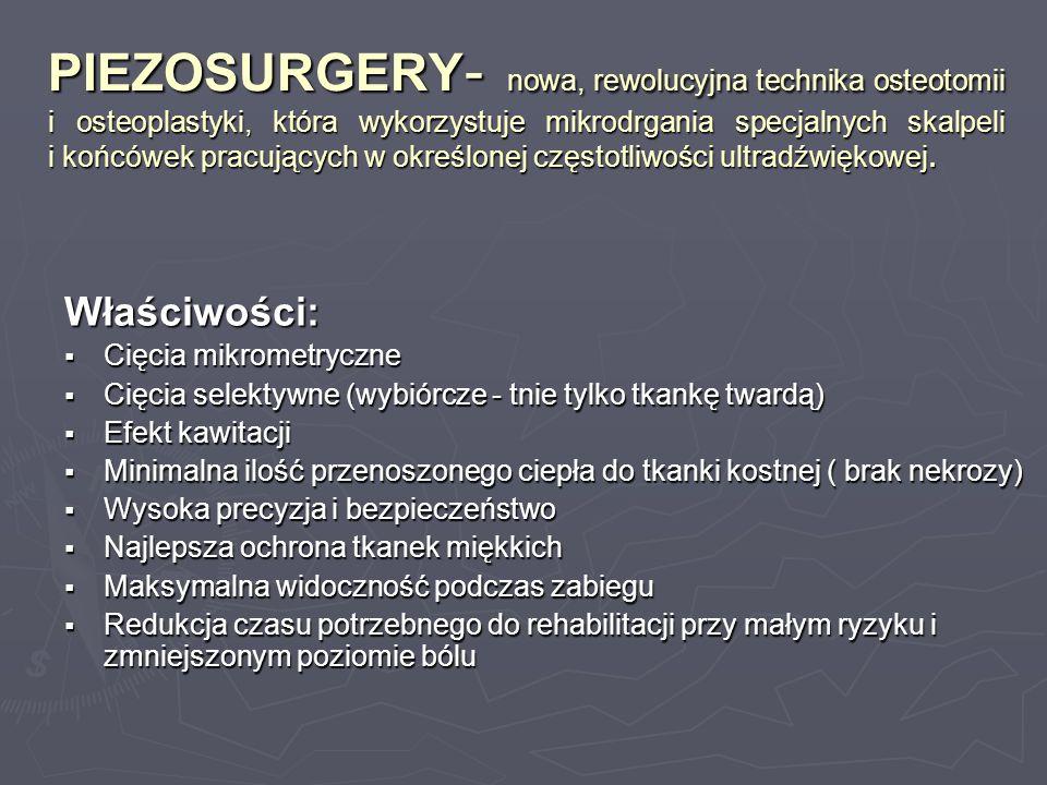 PIEZOSURGERY- nowa, rewolucyjna technika osteotomii i osteoplastyki, która wykorzystuje mikrodrgania specjalnych skalpeli i końcówek pracujących w określonej częstotliwości ultradźwiękowej.