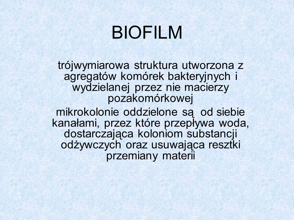 BIOFILMtrójwymiarowa struktura utworzona z agregatów komórek bakteryjnych i wydzielanej przez nie macierzy pozakomórkowej.